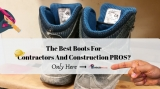 5 Of The Best Work Boots For Contractors In 2019:  AWESOME Review