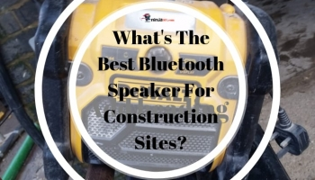 Builders: Wanna Know What's The Best Bluetooth Speaker For Construction Sites?